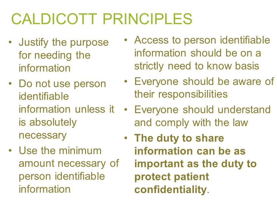CALDICOTT PRINCIPLES Access to person identifiable information should be on a strictly need to know basis.