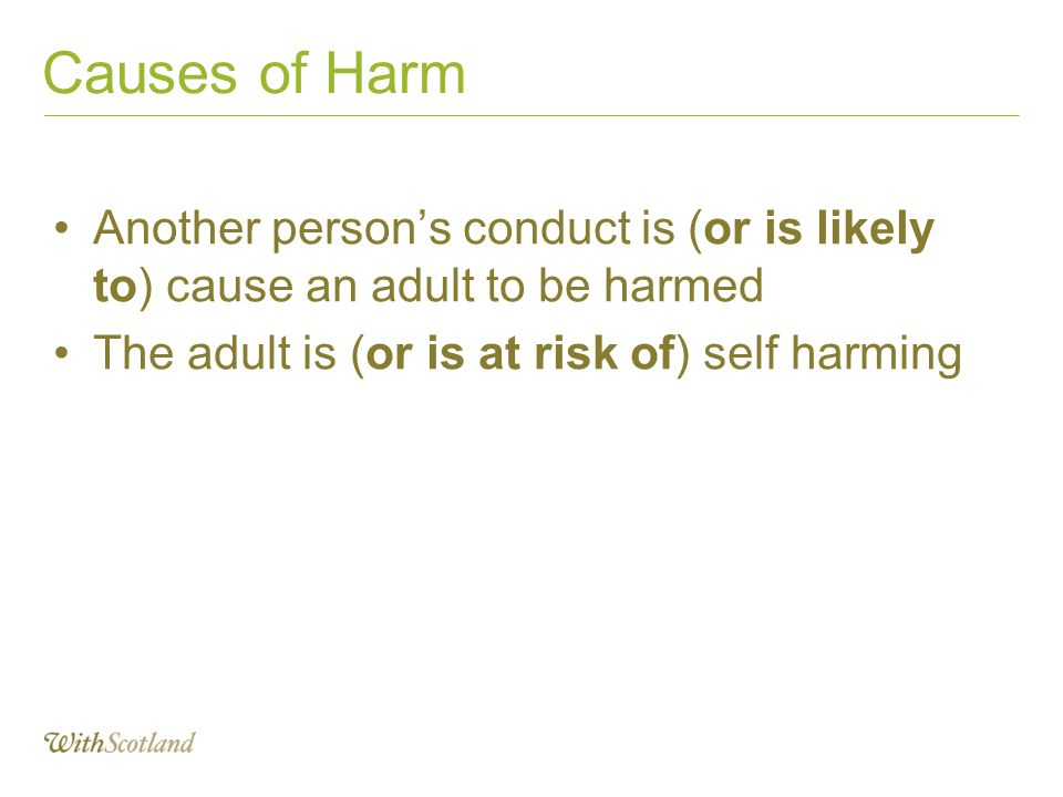 Causes of Harm Another person's conduct is (or is likely to) cause an adult to be harmed. The adult is (or is at risk of) self harming.