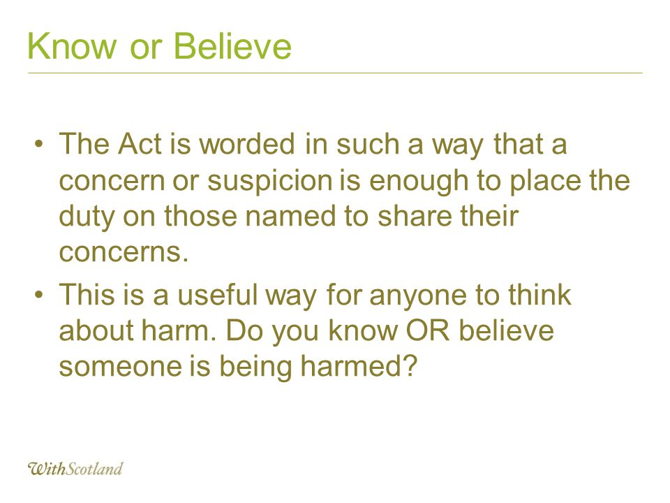Know or Believe The Act is worded in such a way that a concern or suspicion is enough to place the duty on those named to share their concerns.