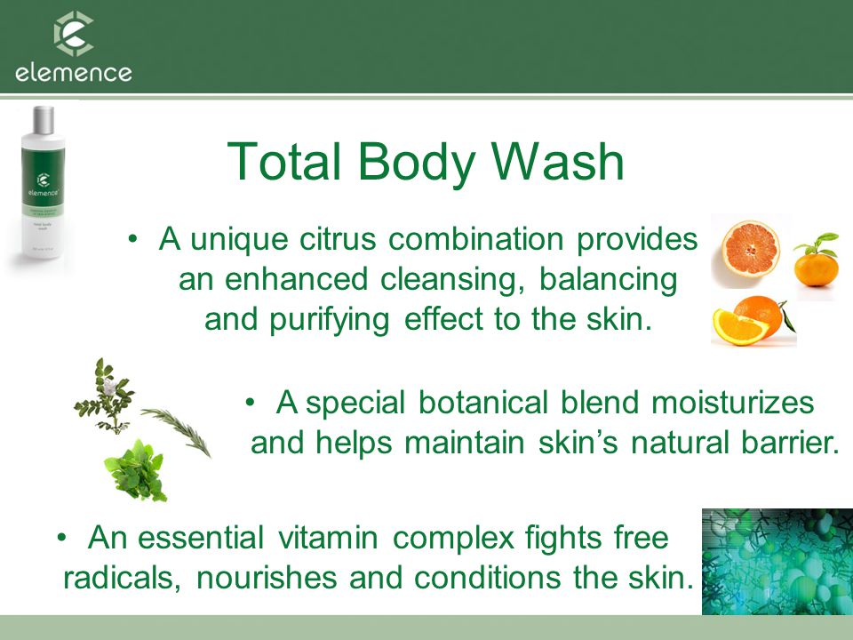 Total Body Wash A unique citrus combination provides an enhanced cleansing, balancing and purifying effect to the skin.