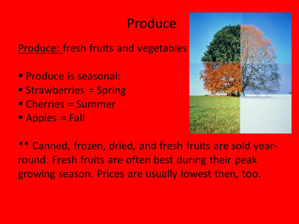 Produce: fresh fruits and vegetables Produce is seasonal:
