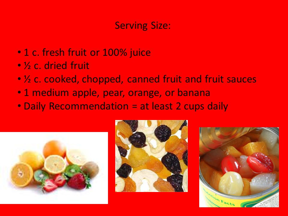 Serving Size: 1 c. fresh fruit or 100% juice. ½ c. dried fruit. ½ c. cooked, chopped, canned fruit and fruit sauces.