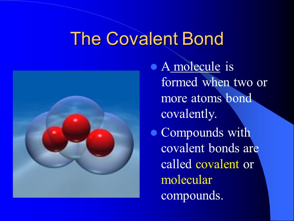 The Covalent Bond A molecule is formed when two or more atoms bond covalently.