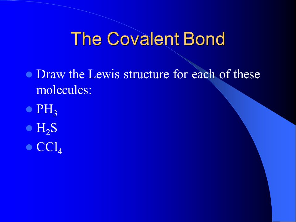 The Covalent Bond Draw the Lewis structure for each of these molecules: PH3 H2S CCl4