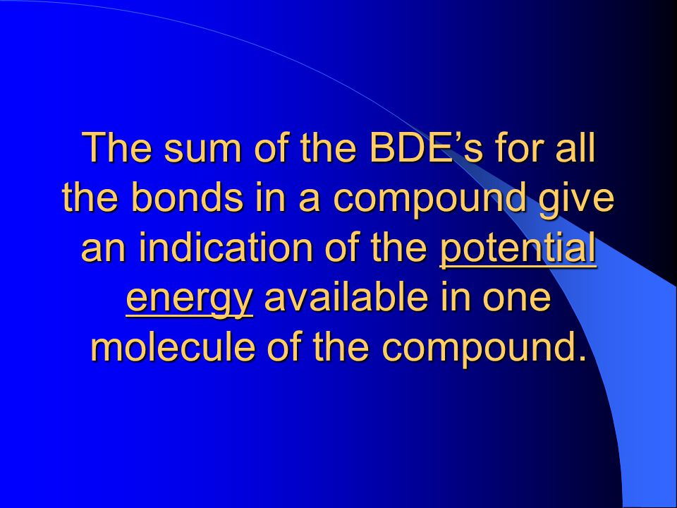The sum of the BDE's for all the bonds in a compound give an indication of the potential energy available in one molecule of the compound.