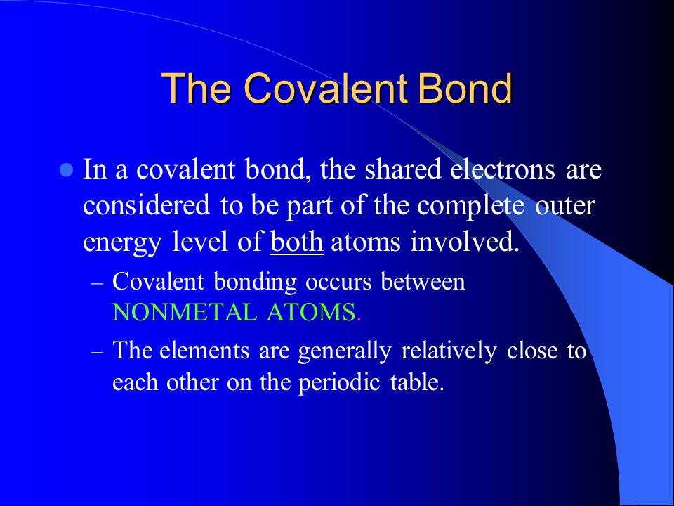 The Covalent Bond In a covalent bond, the shared electrons are considered to be part of the complete outer energy level of both atoms involved.