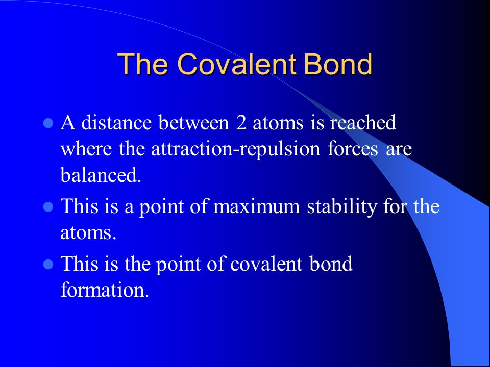 The Covalent Bond A distance between 2 atoms is reached where the attraction-repulsion forces are balanced.