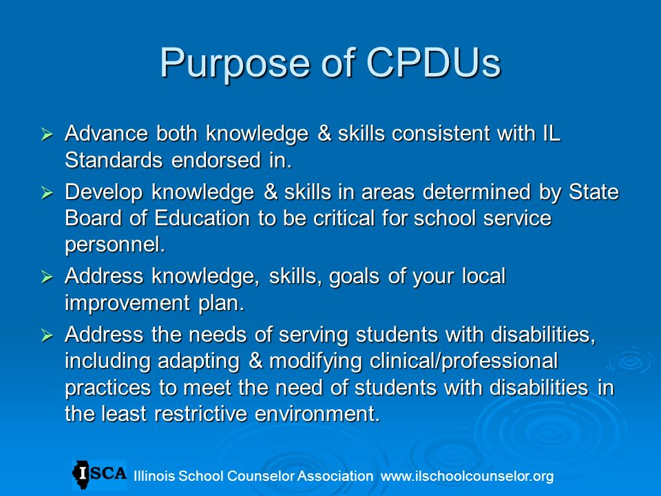 Purpose of CPDUs Advance both knowledge & skills consistent with IL Standards endorsed in.