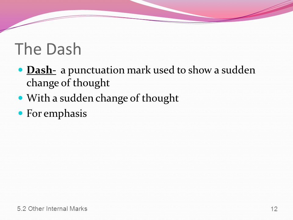 The Dash Dash- a punctuation mark used to show a sudden change of thought. With a sudden change of thought.