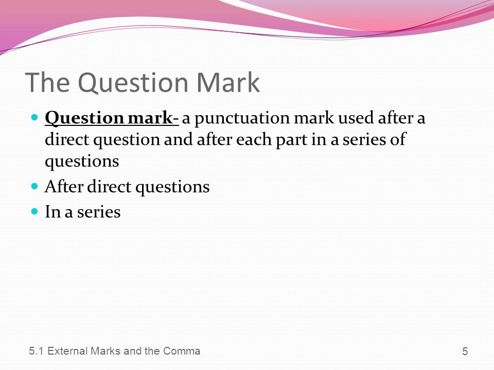 The Question Mark Question mark- a punctuation mark used after a direct question and after each part in a series of questions.
