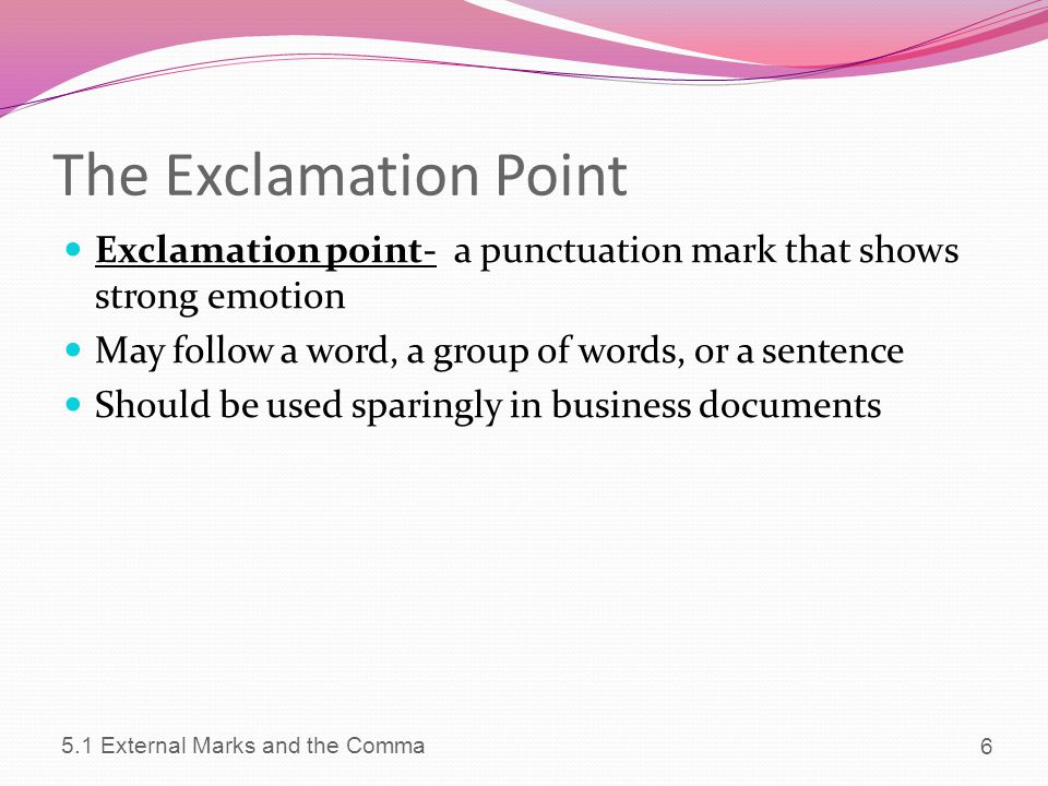 The Exclamation Point Exclamation point- a punctuation mark that shows strong emotion. May follow a word, a group of words, or a sentence.