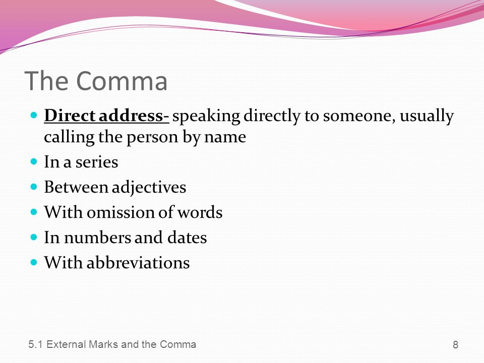 The Comma Direct address- speaking directly to someone, usually calling the person by name. In a series.