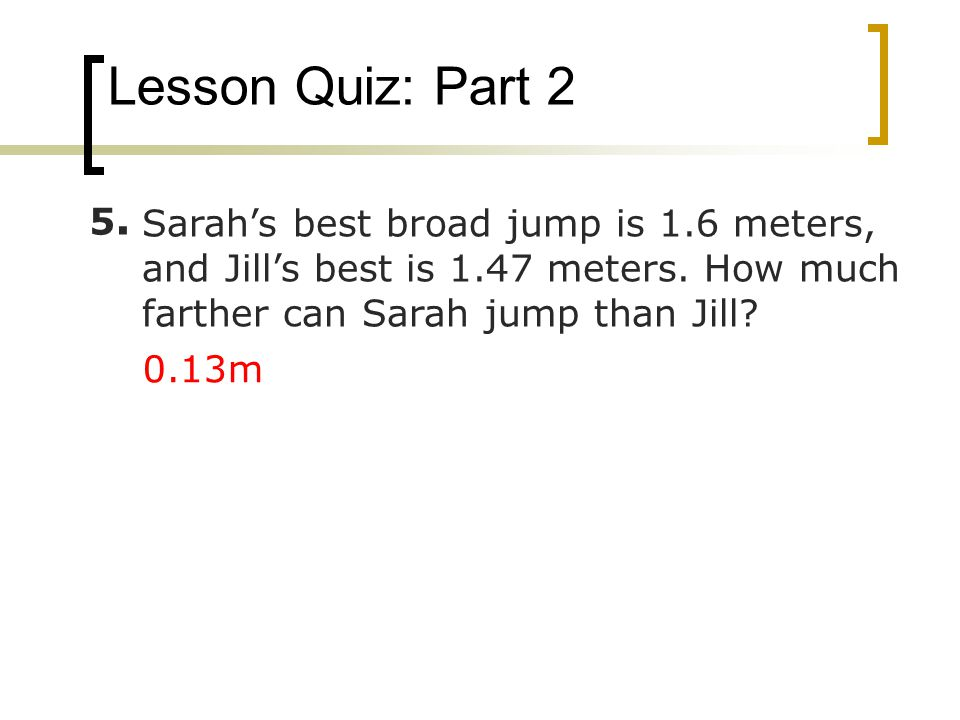 Lesson Quiz: Part 2 5. Sarah's best broad jump is 1.6 meters, and Jill's best is 1.47 meters. How much farther can Sarah jump than Jill