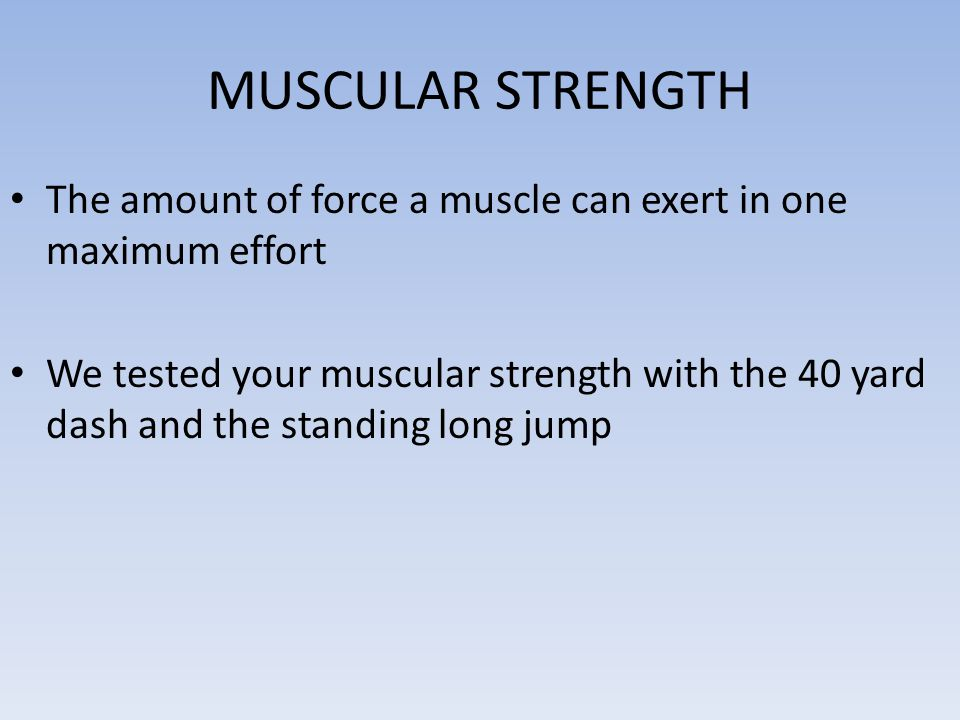 MUSCULAR STRENGTH The amount of force a muscle can exert in one maximum effort.