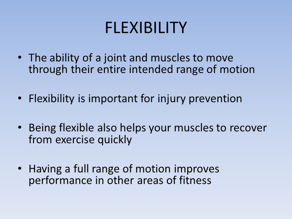FLEXIBILITY The ability of a joint and muscles to move through their entire intended range of motion.