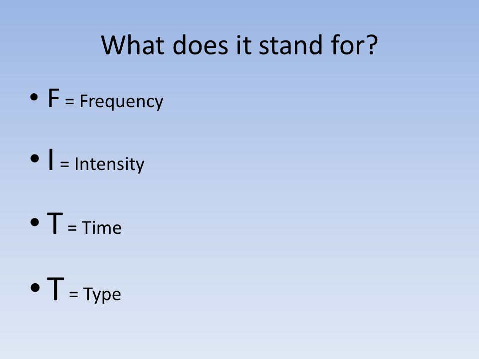 What does it stand for F = Frequency I = Intensity T = Time T = Type