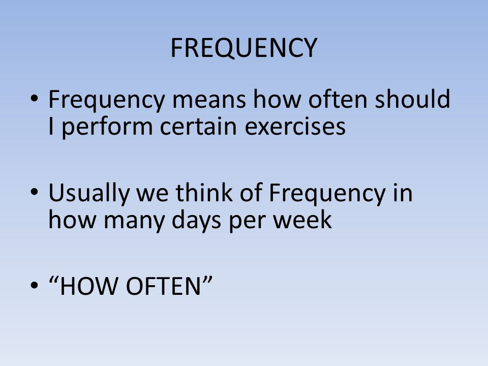 FREQUENCY Frequency means how often should I perform certain exercises