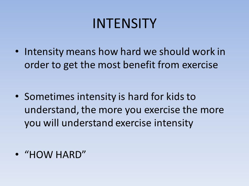 INTENSITY Intensity means how hard we should work in order to get the most benefit from exercise.
