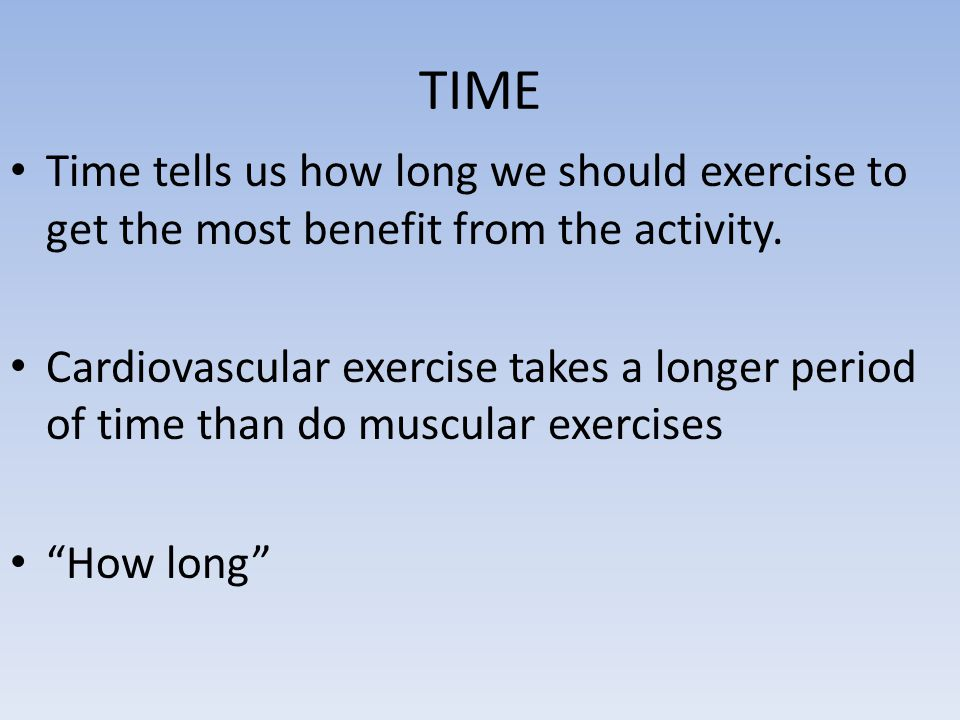 TIME Time tells us how long we should exercise to get the most benefit from the activity.
