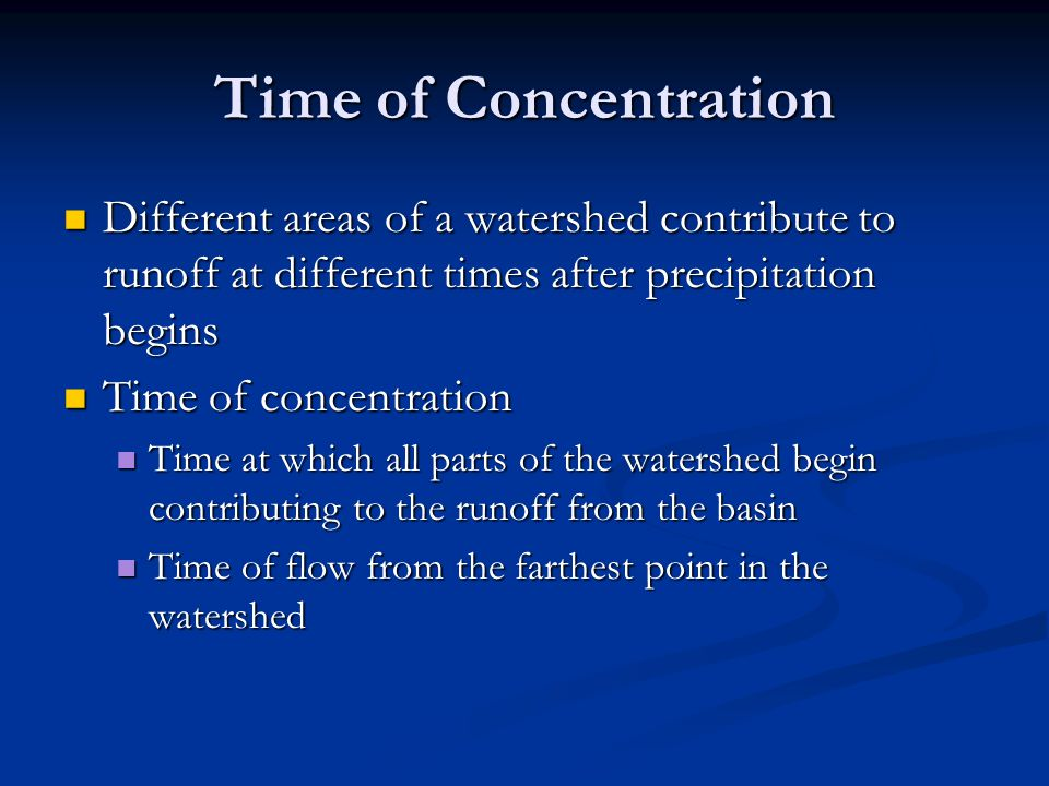 Time of Concentration Different areas of a watershed contribute to runoff at different times after precipitation begins.