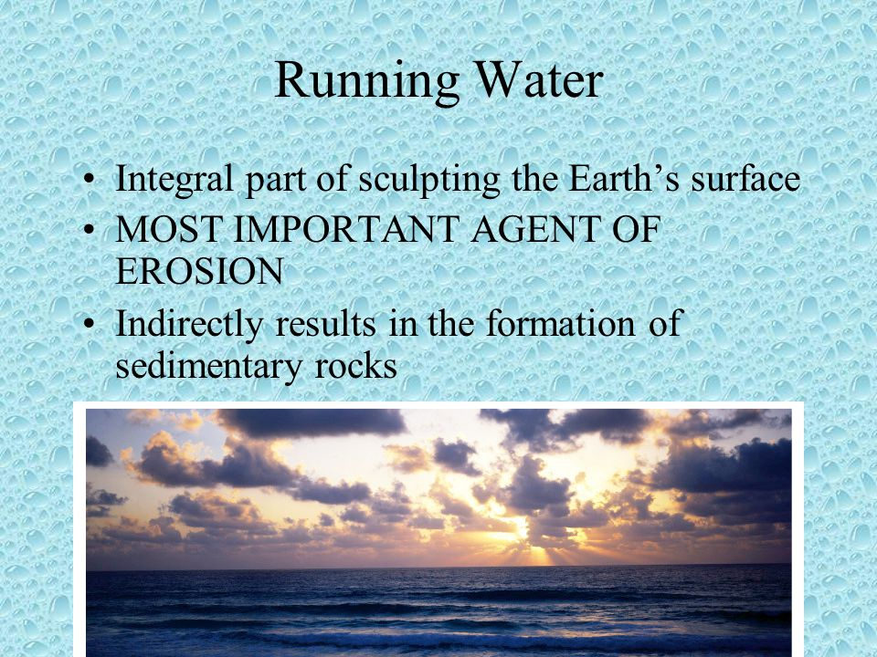 Running Water Integral part of sculpting the Earth's surface