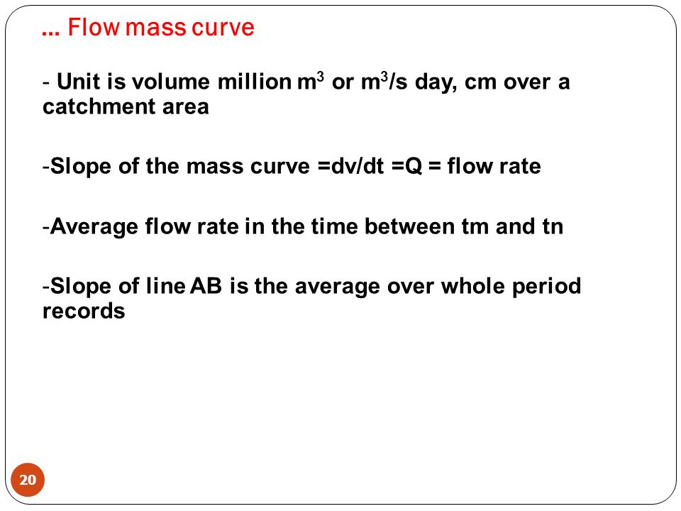 … Flow mass curve Unit is volume million m3 or m3/s day, cm over a catchment area. Slope of the mass curve =dv/dt =Q = flow rate.