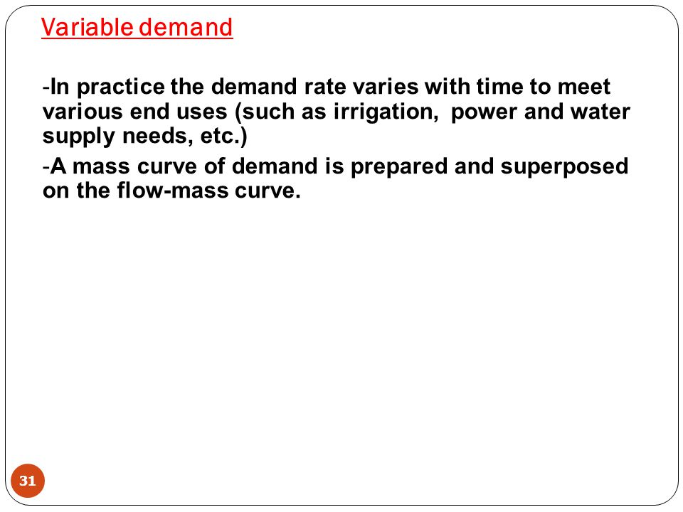 Variable demand In practice the demand rate varies with time to meet various end uses (such as irrigation, power and water supply needs, etc.)