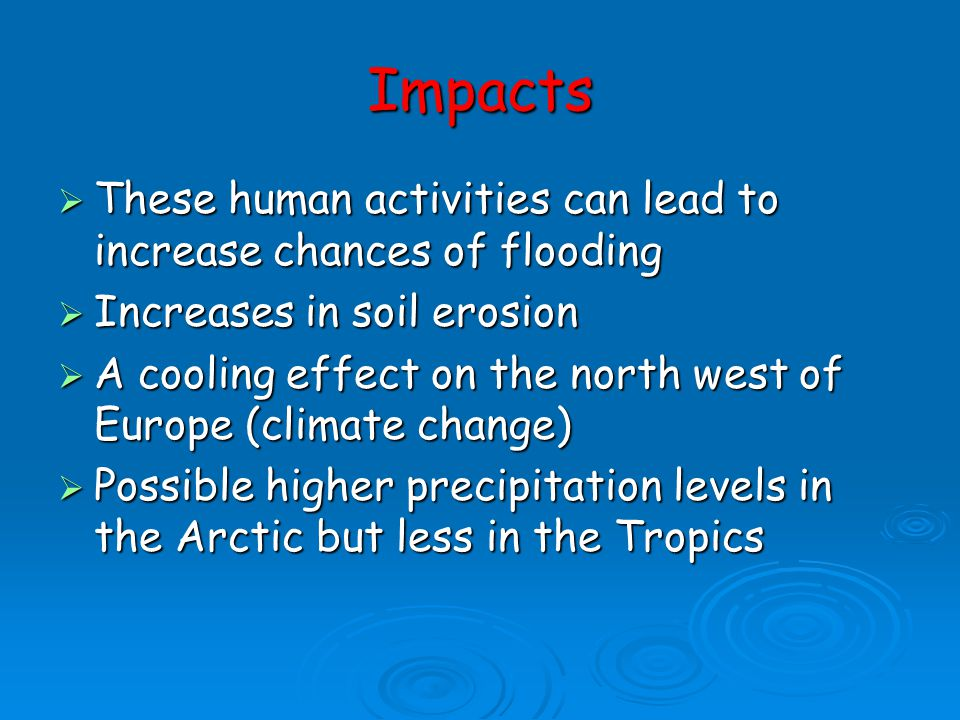 Impacts These human activities can lead to increase chances of flooding. Increases in soil erosion.