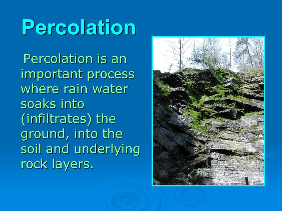 Percolation Percolation is an important process where rain water soaks into (infiltrates) the ground, into the soil and underlying rock layers.