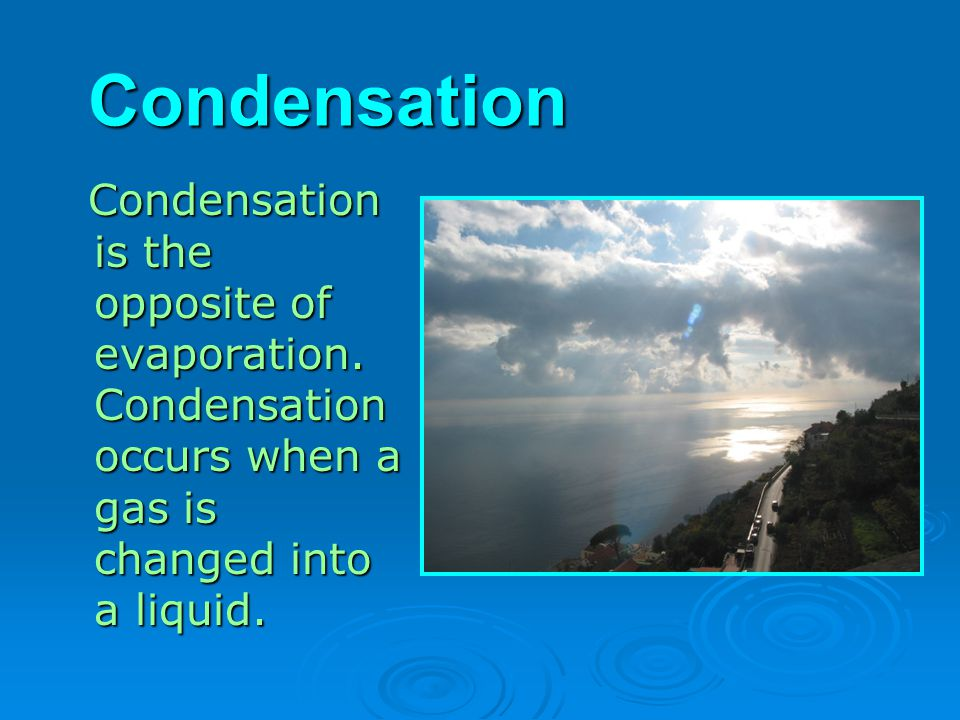 Condensation Condensation is the opposite of evaporation.