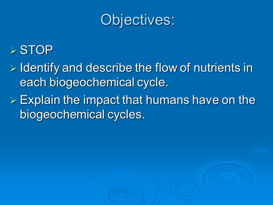 Objectives: STOP. Identify and describe the flow of nutrients in each biogeochemical cycle.