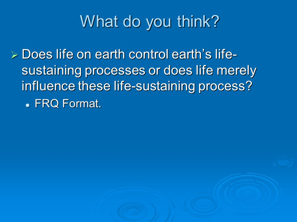 What do you think Does life on earth control earth's life-sustaining processes or does life merely influence these life-sustaining process