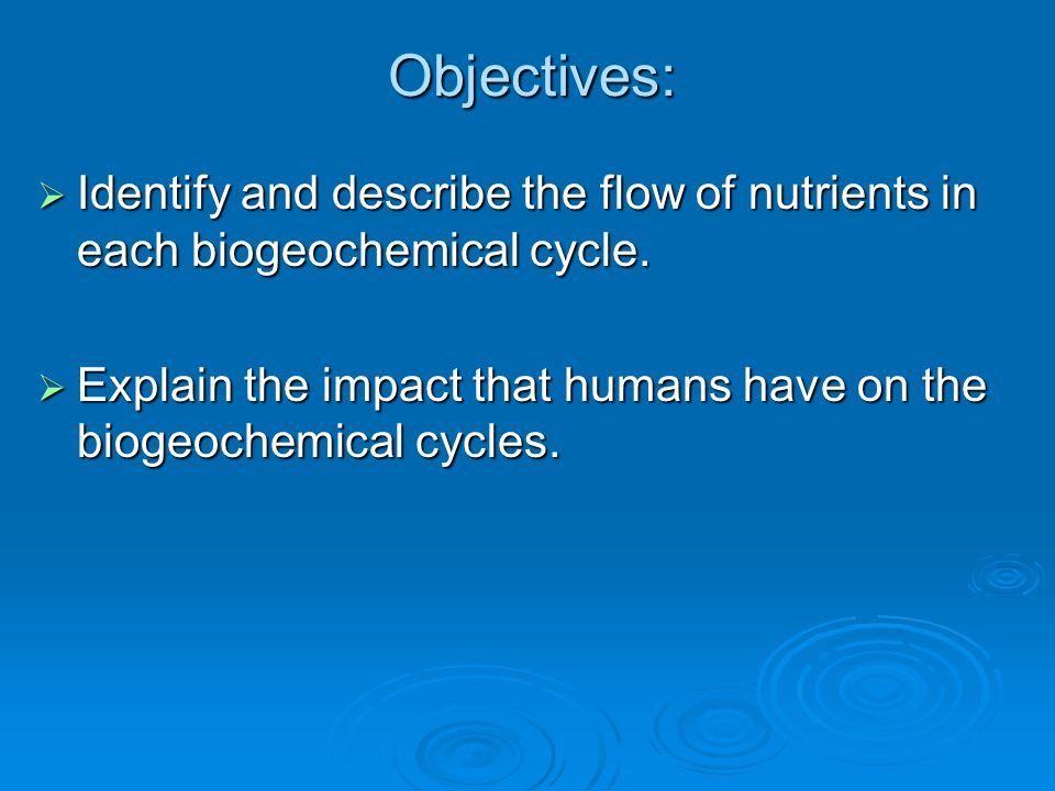 Objectives: Identify and describe the flow of nutrients in each biogeochemical cycle.
