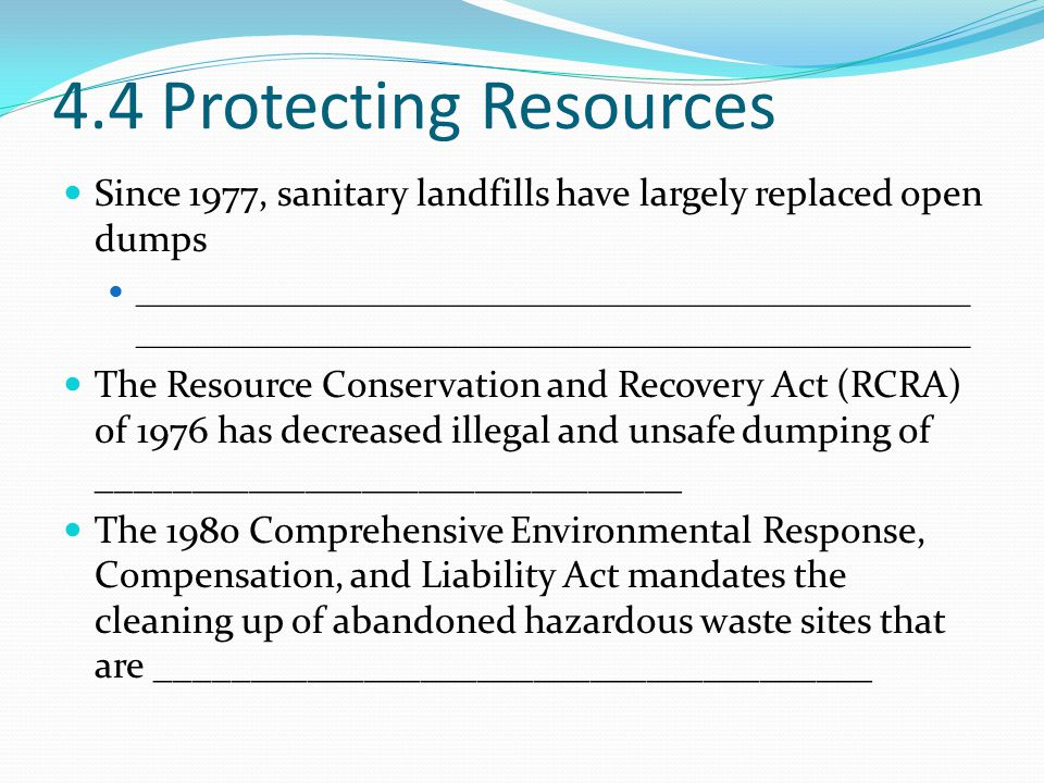 4.4 Protecting Resources Since 1977, sanitary landfills have largely replaced open dumps.