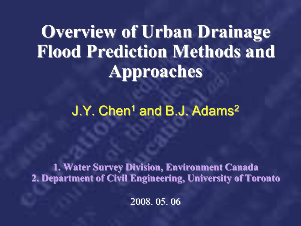 Overview of Urban Drainage Flood Prediction Methods and Approaches J.Y. Chen1 and B.J. Adams2 1. Water Survey Division, Environment Canada 2. Department of Civil Engineering, University of Toronto