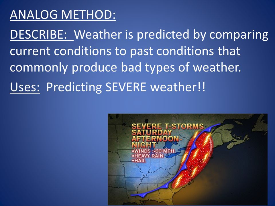 ANALOG METHOD: DESCRIBE: Weather is predicted by comparing current conditions to past conditions that commonly produce bad types of weather.