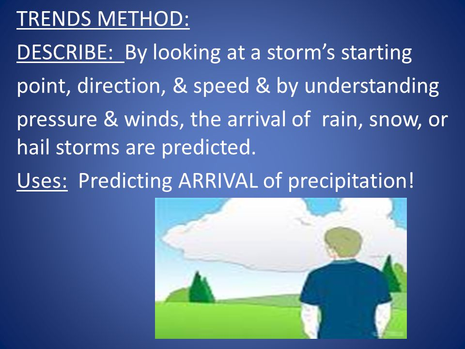 TRENDS METHOD: DESCRIBE: By looking at a storm's starting. point, direction, & speed & by understanding.