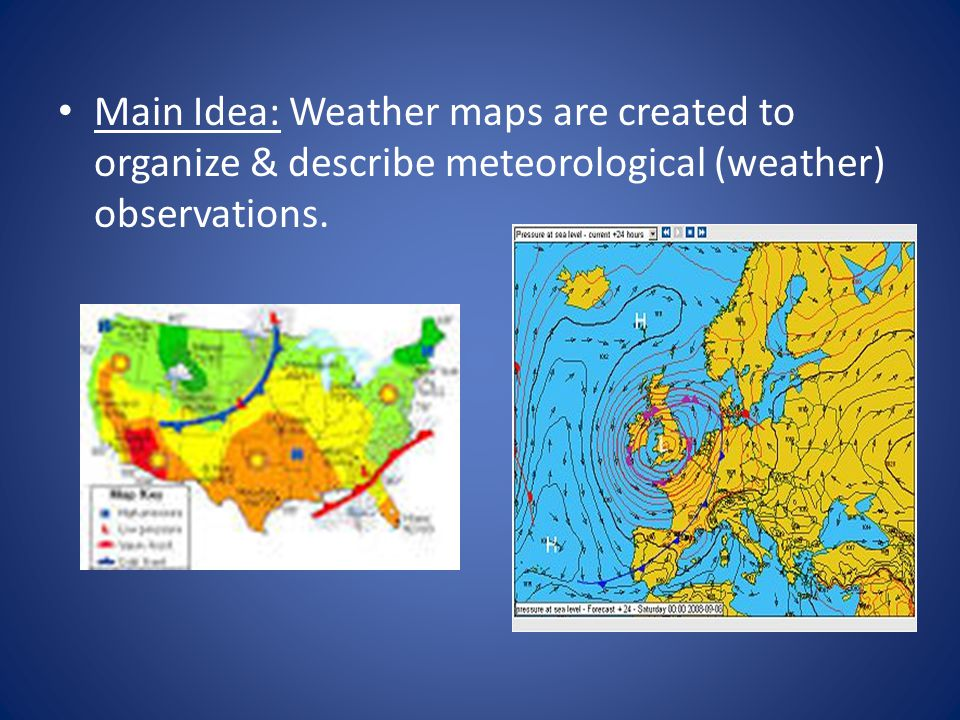 Main Idea: Weather maps are created to organize & describe meteorological (weather) observations.