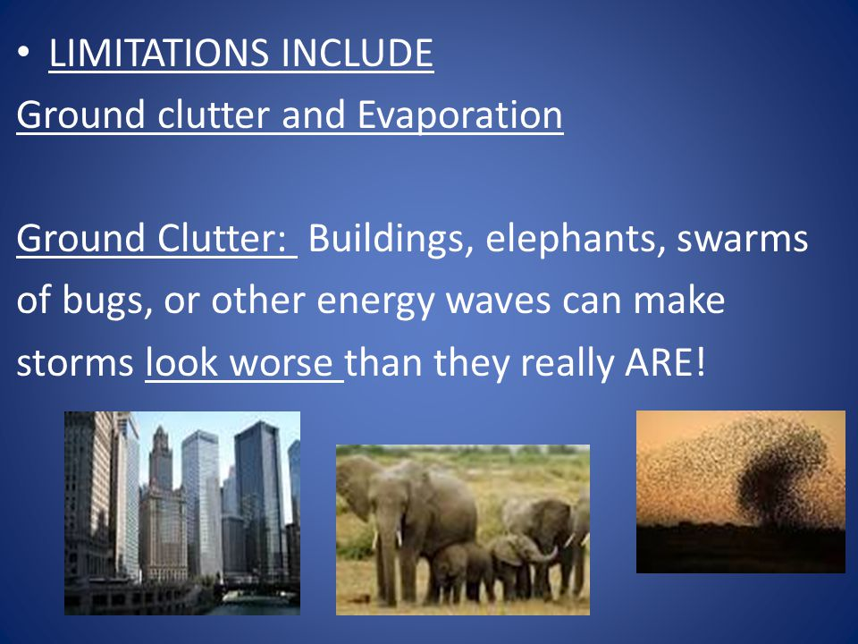 LIMITATIONS INCLUDE Ground clutter and Evaporation. Ground Clutter: Buildings, elephants, swarms.