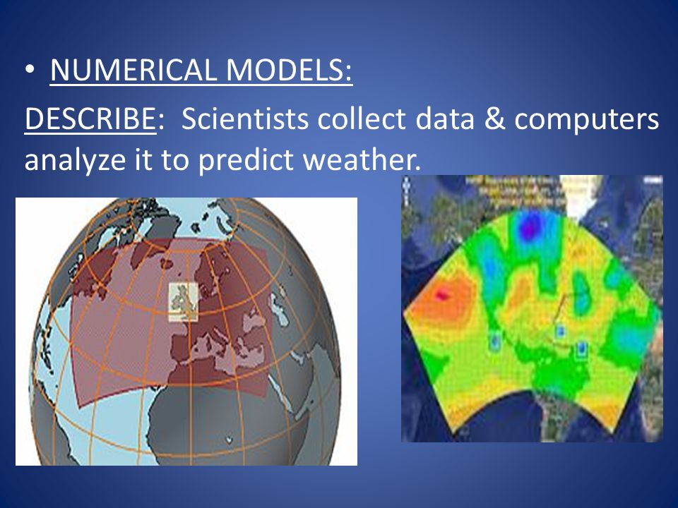 NUMERICAL MODELS: DESCRIBE: Scientists collect data & computers analyze it to predict weather.