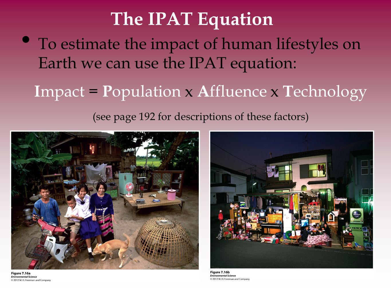The IPAT Equation To estimate the impact of human lifestyles on Earth we can use the IPAT equation: