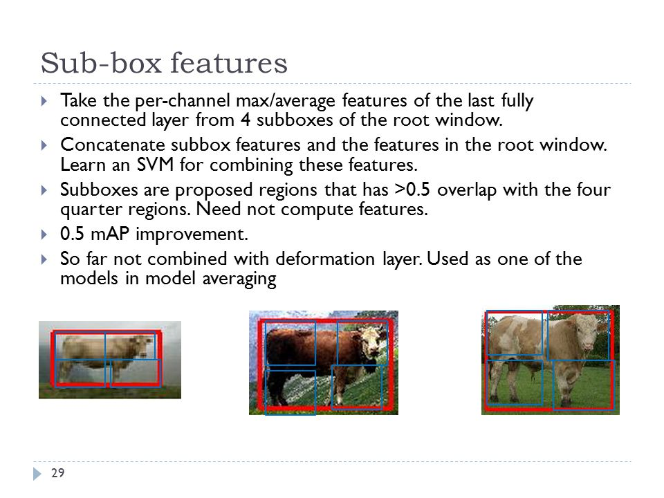 Sub-box features Take the per-channel max/average features of the last fully connected layer from 4 subboxes of the root window.