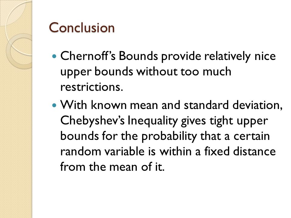 Conclusion Chernoff's Bounds provide relatively nice upper bounds without too much restrictions.