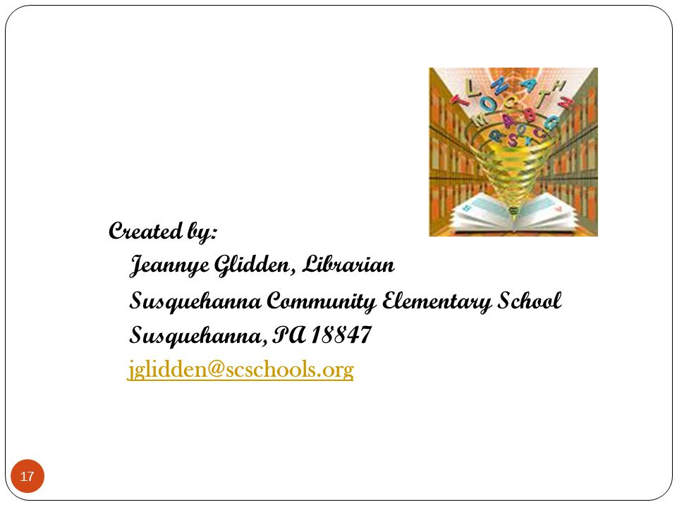 Created by: Jeannye Glidden, Librarian Susquehanna Community Elementary School Susquehanna, PA