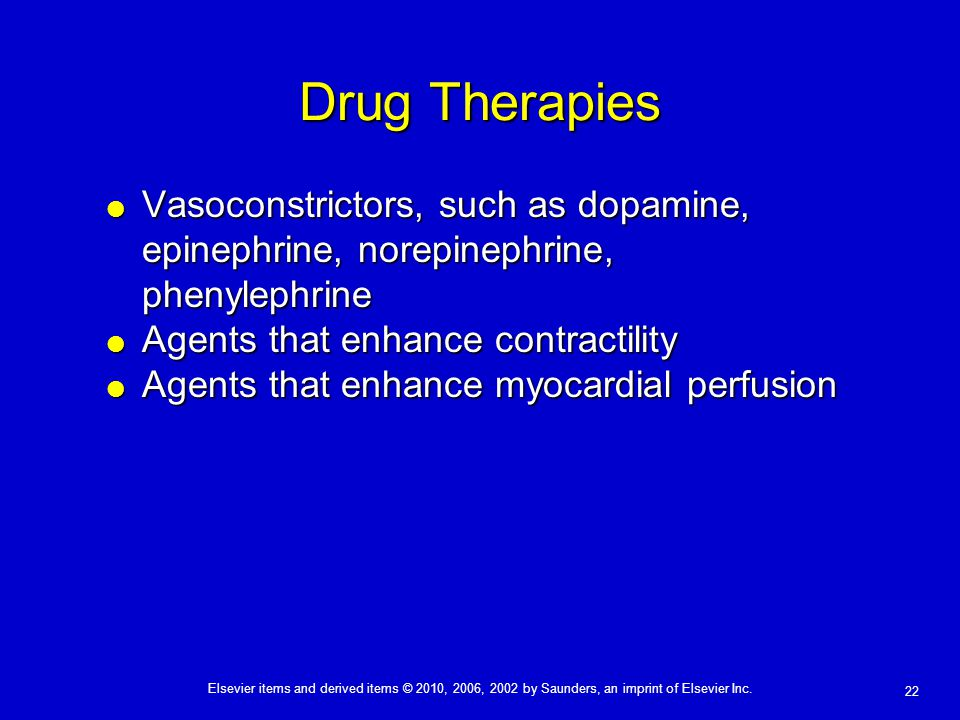 Drug Therapies Vasoconstrictors, such as dopamine, epinephrine, norepinephrine, phenylephrine. Agents that enhance contractility.