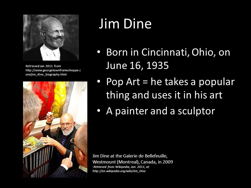 a biography of jim dine a painter from cincinnati Jim dine was born in 1935 in cincinnati, ohio he studied at night at the art academy of cincinnati during his senior year of high school and then attended the university of cincinnati, the school of the museum of fine arts, boston, and ohio university, athens, from which he received his bfa in 1957.