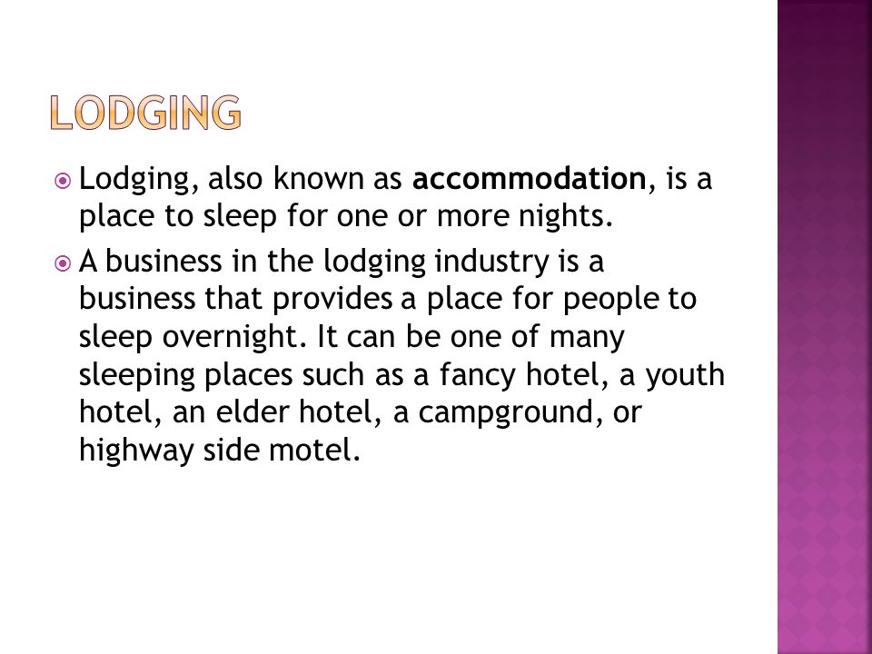 Lodging Lodging, also known as accommodation, is a place to sleep for one or more nights.