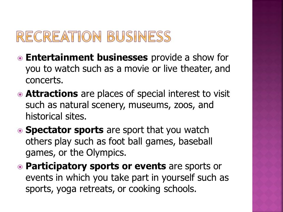 Recreation Business Entertainment businesses provide a show for you to watch such as a movie or live theater, and concerts.