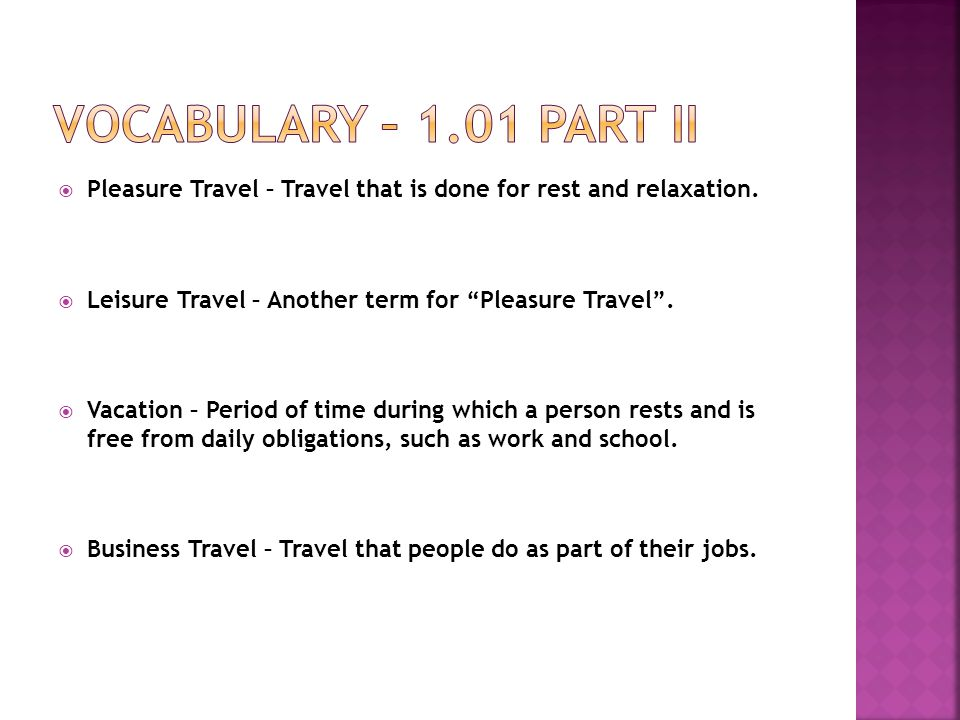 Vocabulary – 1.01 Part II Pleasure Travel – Travel that is done for rest and relaxation. Leisure Travel – Another term for Pleasure Travel .