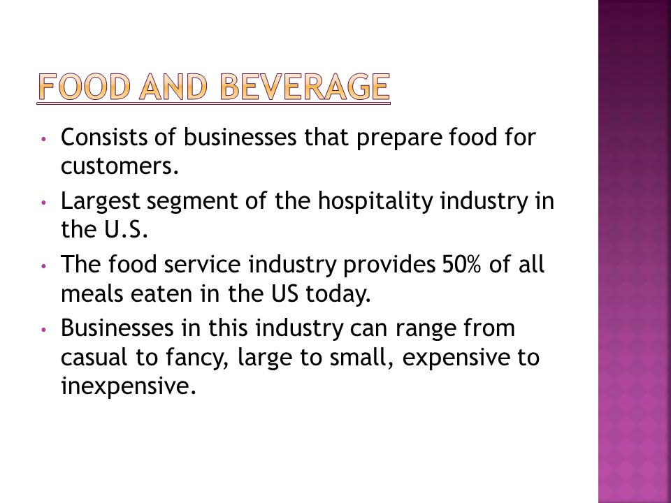 Food and Beverage Consists of businesses that prepare food for customers. Largest segment of the hospitality industry in the U.S.